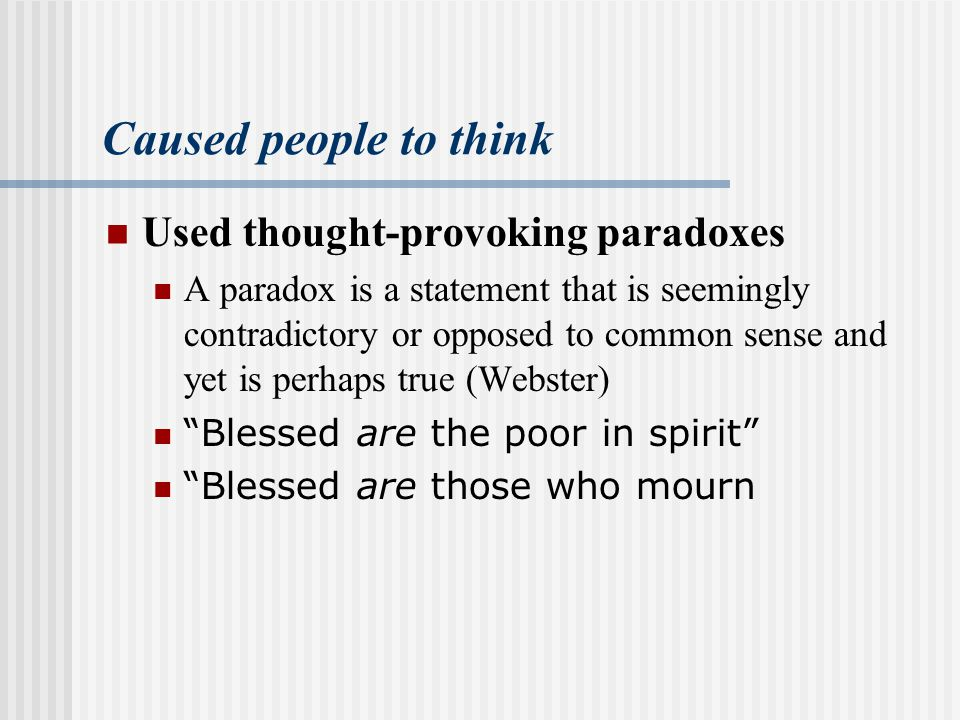 Caused people to think Used thought-provoking paradoxes A paradox is a statement that is seemingly contradictory or opposed to common sense and yet is perhaps true (Webster) Blessed are the poor in spirit Blessed are those who mourn