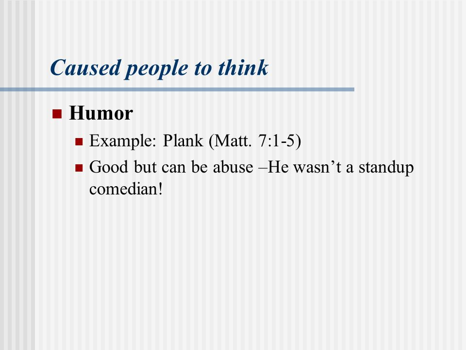 Caused people to think Humor Example: Plank (Matt.