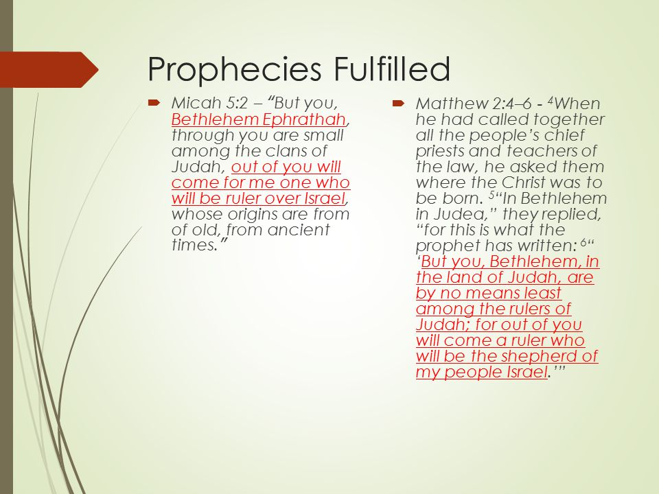 Prophecies Fulfilled  Micah 5:2 – But you, Bethlehem Ephrathah, through you are small among the clans of Judah, out of you will come for me one who will be ruler over Israel, whose origins are from of old, from ancient times.