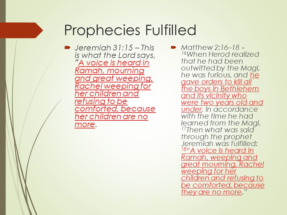 Prophecies Fulfilled  Jeremiah 31:15 – This is what the Lord says, A voice is heard in Ramah, mourning and great weeping, Rachel weeping for her children and refusing to be comforted, because her children are no more.