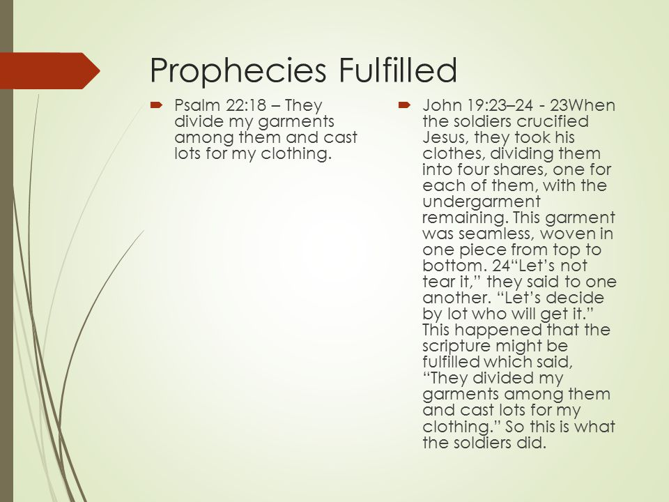 Prophecies Fulfilled  Psalm 22:18 – They divide my garments among them and cast lots for my clothing.