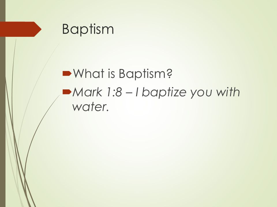 Baptism  What is Baptism  Mark 1:8 – I baptize you with water.