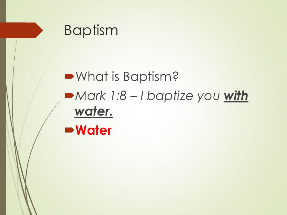 Baptism  What is Baptism  Mark 1:8 – I baptize you with water.  Water