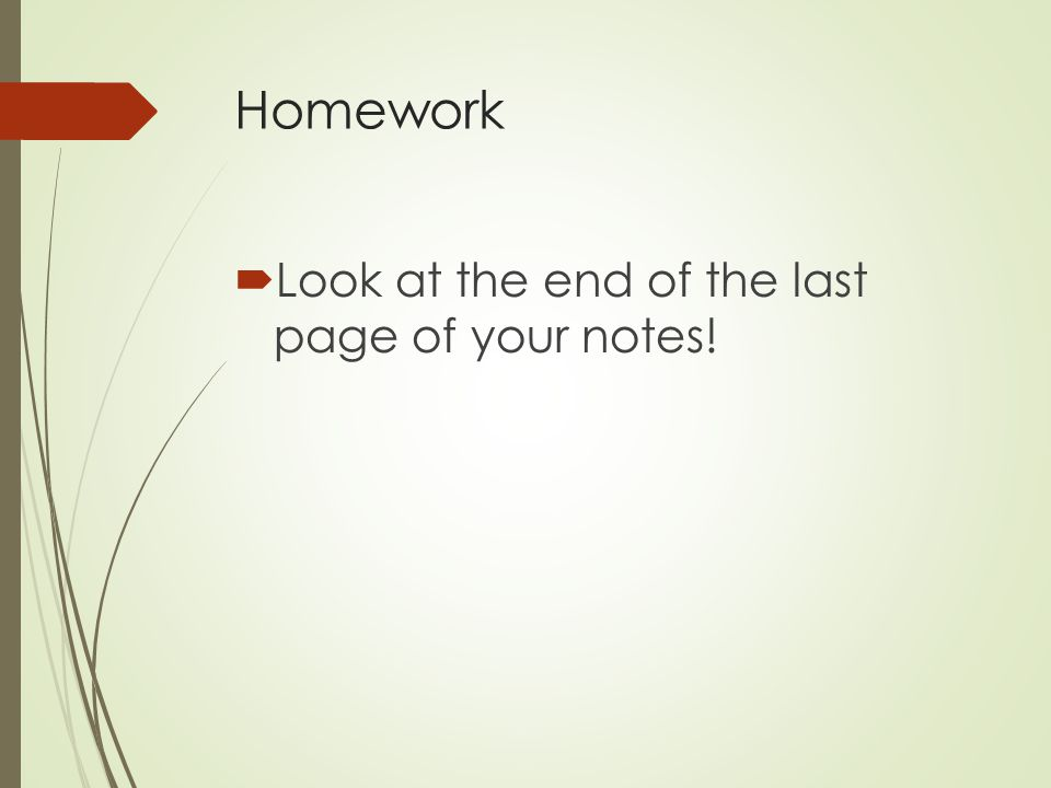 Homework  Look at the end of the last page of your notes!