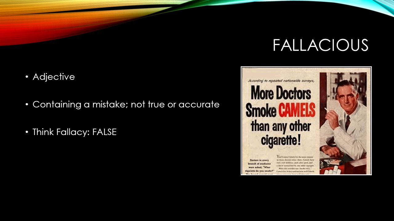 FALLACIOUS Adjective Containing a mistake; not true or accurate Think Fallacy: FALSE