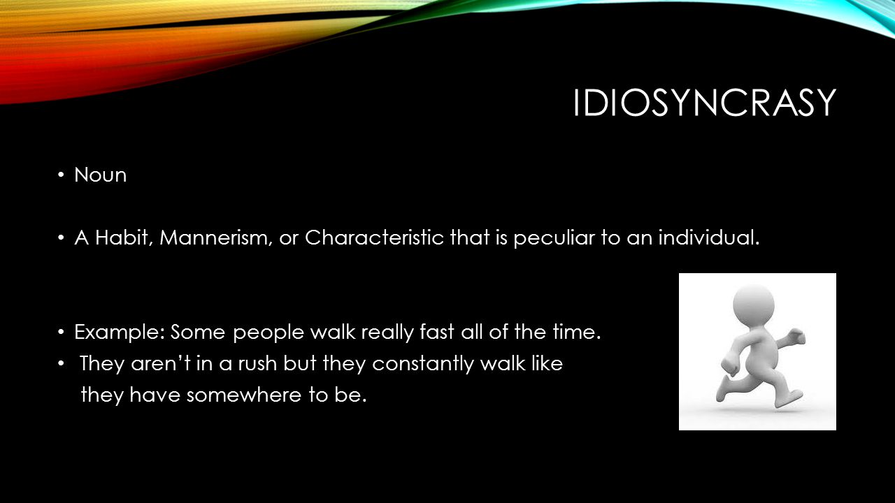 IDIOSYNCRASY Noun A Habit, Mannerism, or Characteristic that is peculiar to an individual.