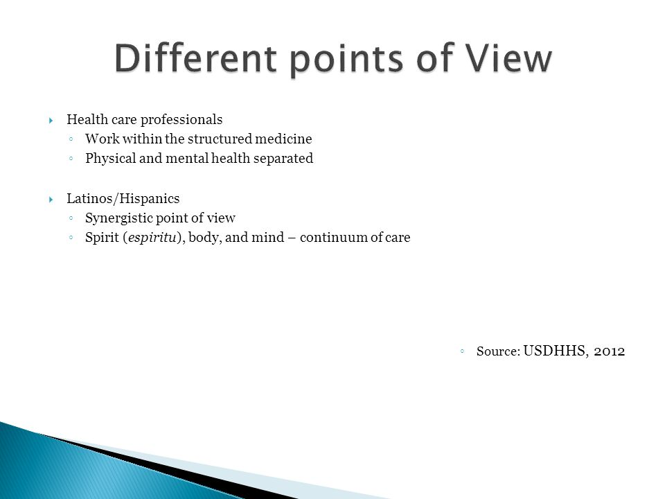  Health care professionals ◦ Work within the structured medicine ◦ Physical and mental health separated  Latinos/Hispanics ◦ Synergistic point of view ◦ Spirit (espiritu), body, and mind – continuum of care ◦ Source: USDHHS, 2012