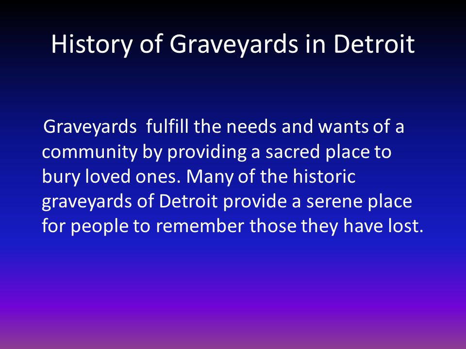 History of Graveyards in Detroit Graveyards fulfill the needs and wants of a community by providing a sacred place to bury loved ones.