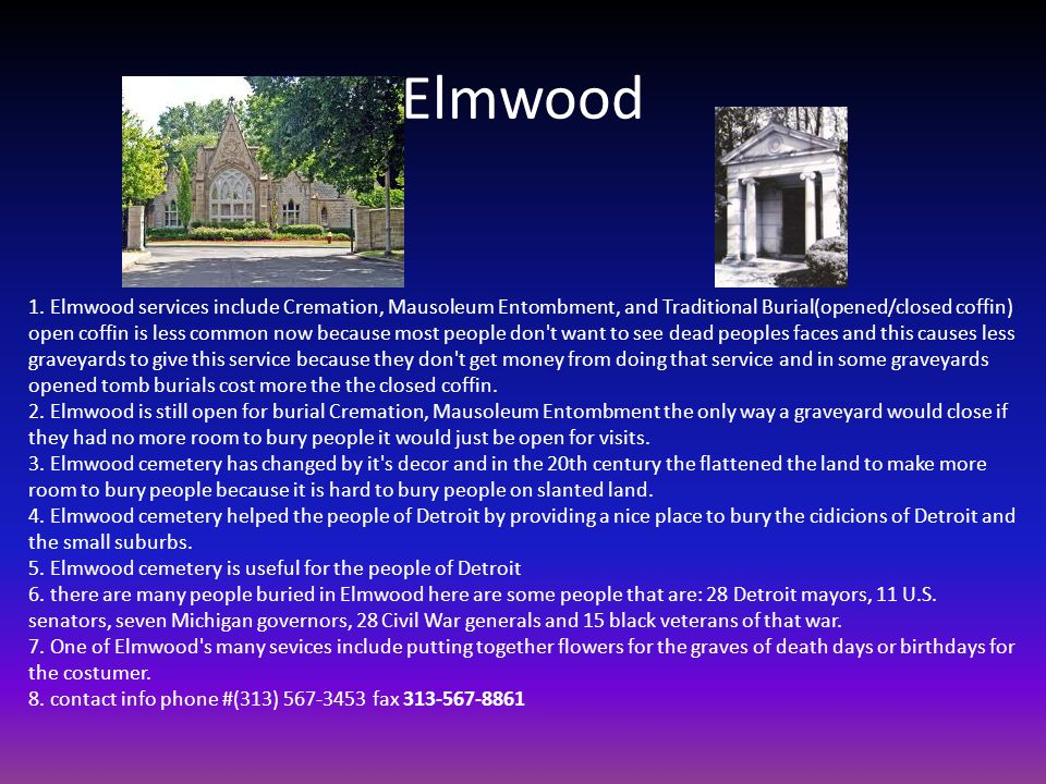 Elmwood 1. Elmwood services include Cremation, Mausoleum Entombment, and Traditional Burial(opened/closed coffin) open coffin is less common now becau