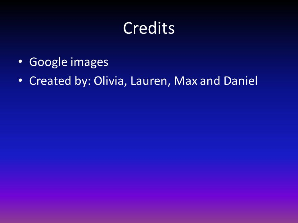 Credits Google images Created by: Olivia, Lauren, Max and Daniel
