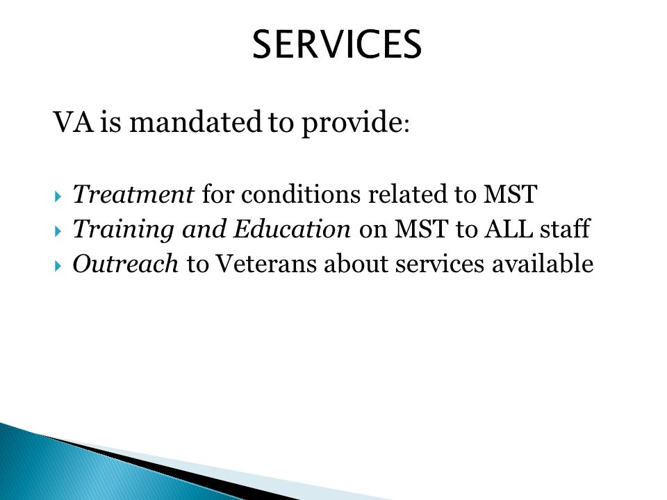 VA is mandated to provide :  Treatment for conditions related to MST  Training and Education on MST to ALL staff  Outreach to Veterans about services available