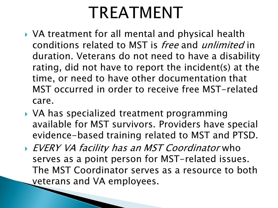  VA treatment for all mental and physical health conditions related to MST is free and unlimited in duration.