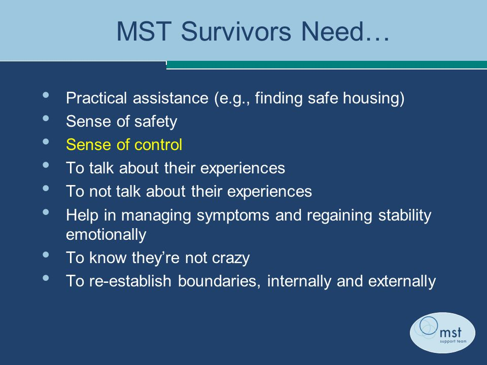 MST Survivors Need… Practical assistance (e.g., finding safe housing) Sense of safety Sense of control To talk about their experiences To not talk about their experiences Help in managing symptoms and regaining stability emotionally To know they're not crazy To re-establish boundaries, internally and externally