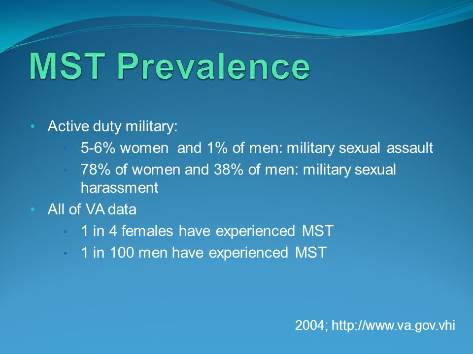 Active duty military: 5-6% women and 1% of men: military sexual assault 78% of women and 38% of men: military sexual harassment All of VA data 1 in 4 females have experienced MST 1 in 100 men have experienced MST 2004; http://www.va.gov.vhi