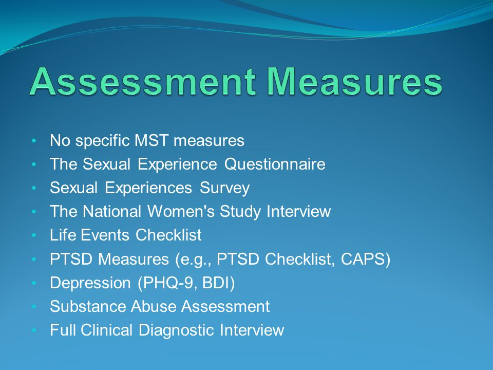 No specific MST measures The Sexual Experience Questionnaire Sexual Experiences Survey The National Women s Study Interview Life Events Checklist PTSD Measures (e.g., PTSD Checklist, CAPS) Depression (PHQ-9, BDI) Substance Abuse Assessment Full Clinical Diagnostic Interview