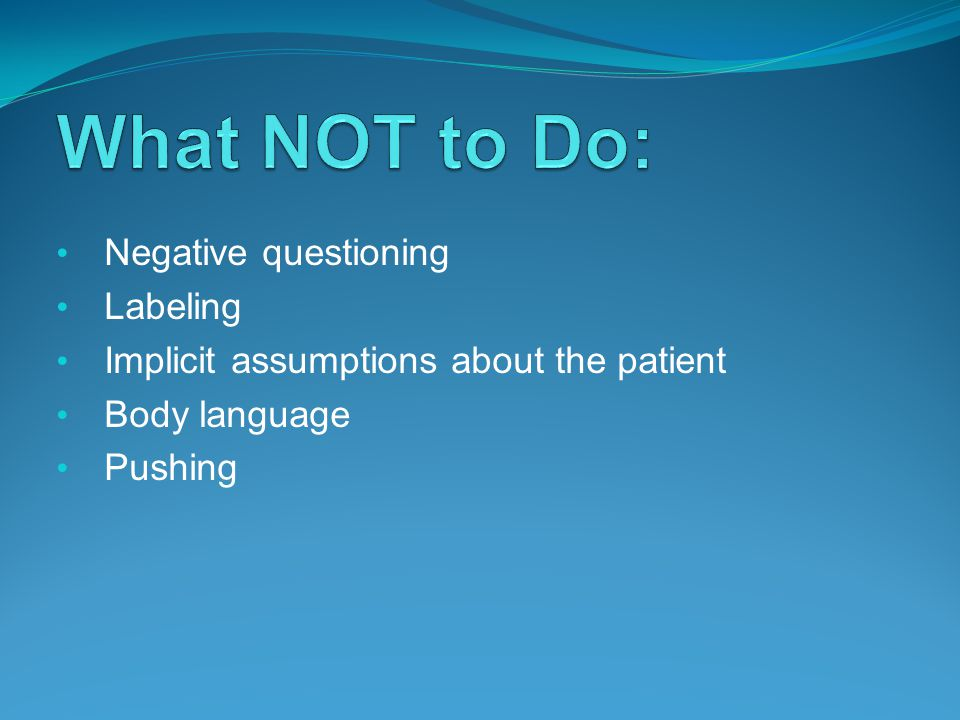 Negative questioning Labeling Implicit assumptions about the patient Body language Pushing