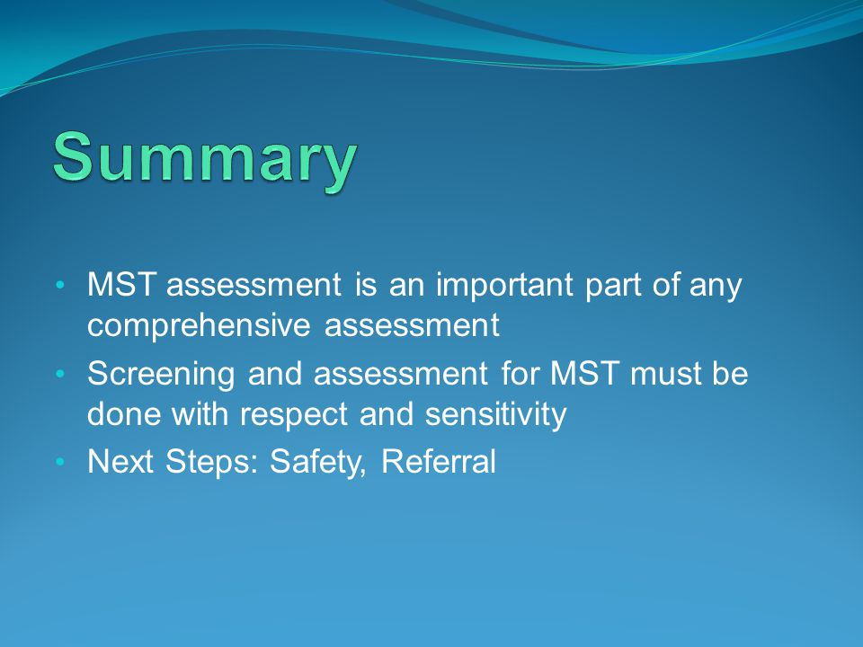 MST assessment is an important part of any comprehensive assessment Screening and assessment for MST must be done with respect and sensitivity Next Steps: Safety, Referral
