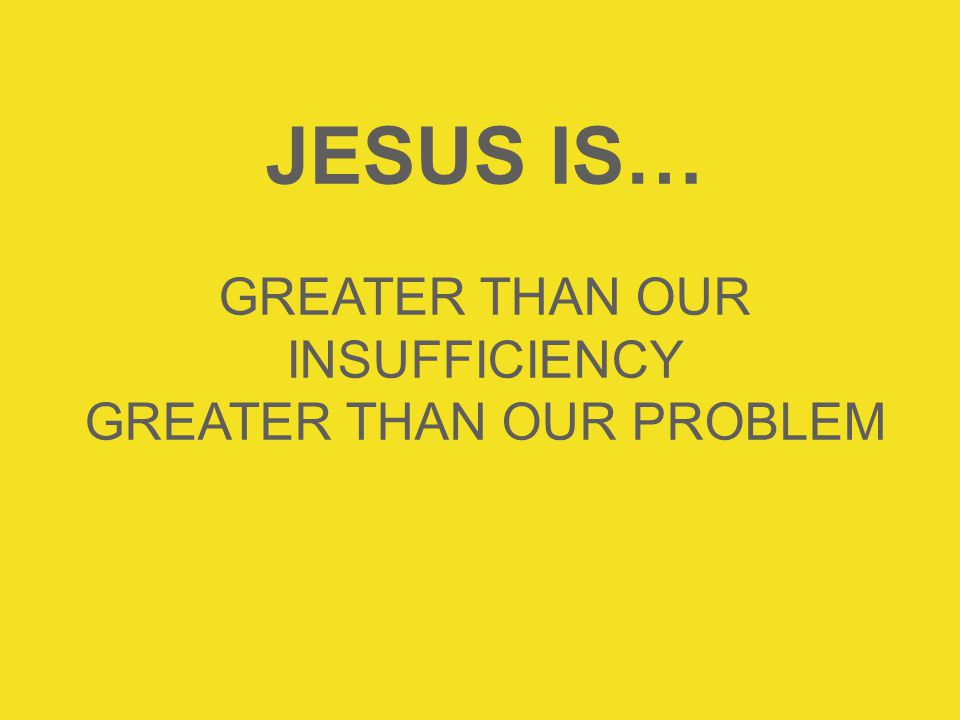 JESUS IS… GREATER THAN OUR INSUFFICIENCY GREATER THAN OUR PROBLEM