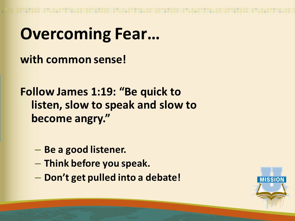 """Overcoming Fear… with common sense! Follow James 1:19: """"Be quick to listen, slow to speak and slow to become angry."""" – Be a good listener. – Think bef"""