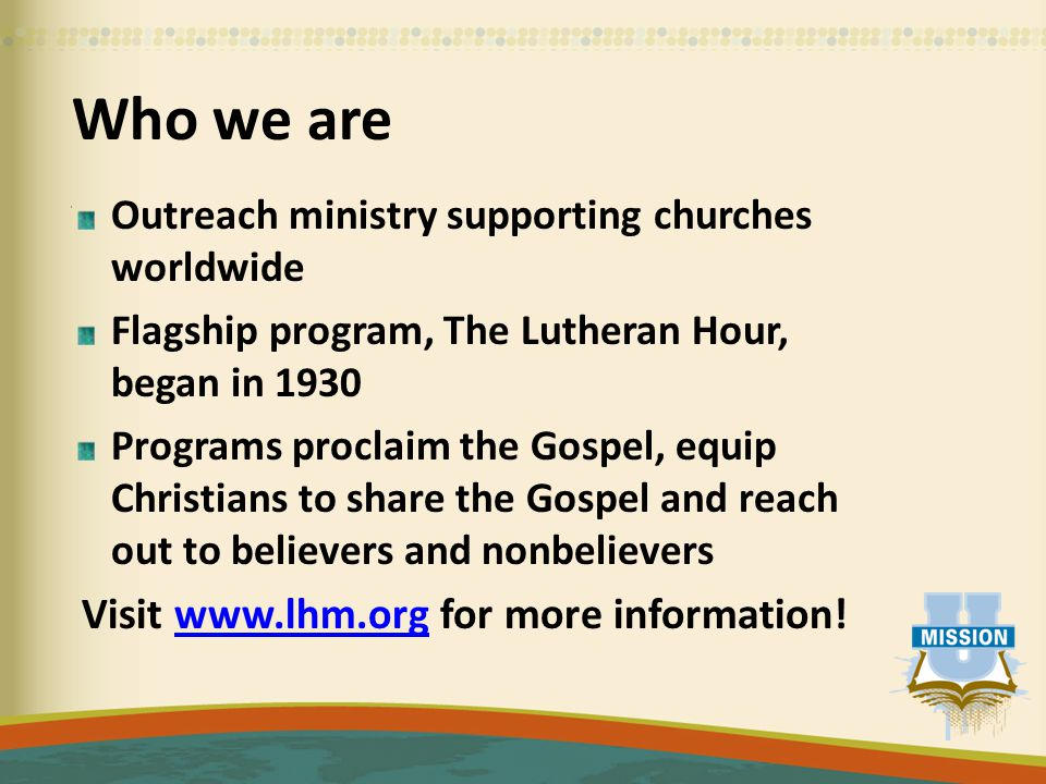 Who we are Outreach ministry supporting churches worldwide Flagship program, The Lutheran Hour, began in 1930 Programs proclaim the Gospel, equip Christians to share the Gospel and reach out to believers and nonbelievers Visit www.lhm.org for more information!www.lhm.org