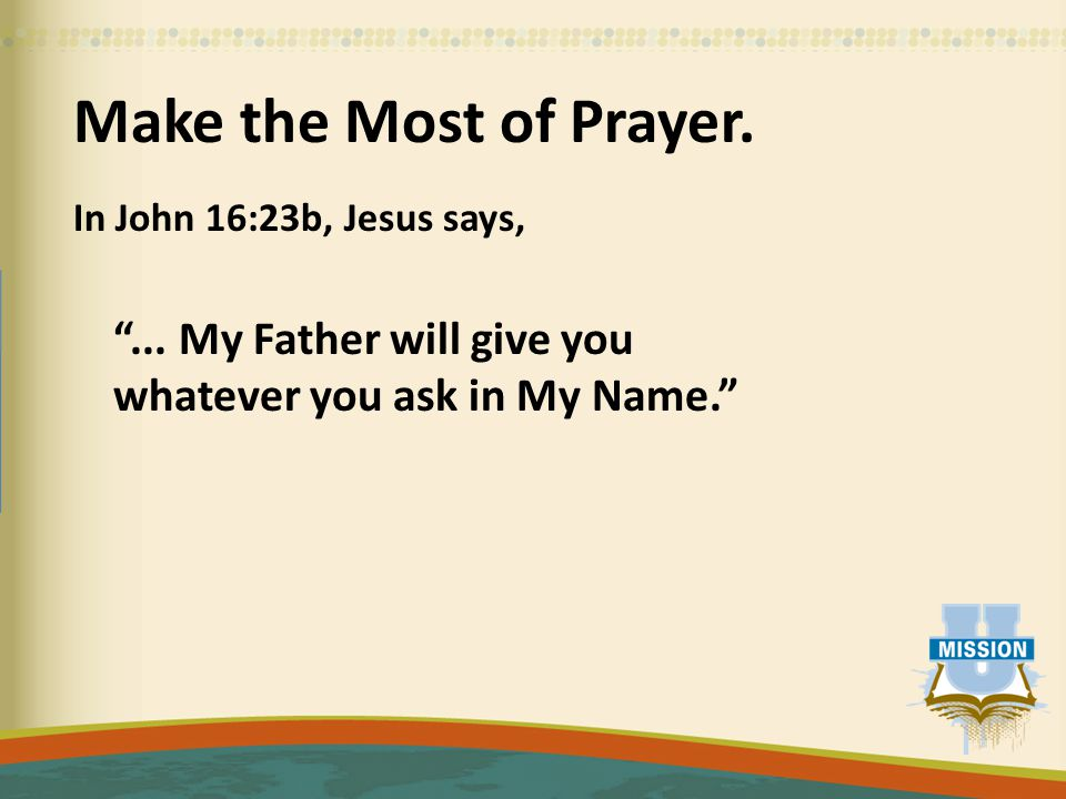 Make the Most of Prayer. In John 16:23b, Jesus says, ...