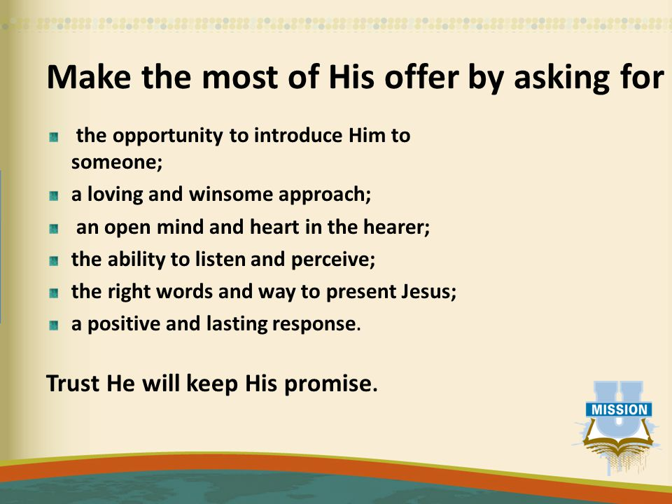 Make the most of His offer by asking for the opportunity to introduce Him to someone; a loving and winsome approach; an open mind and heart in the hea
