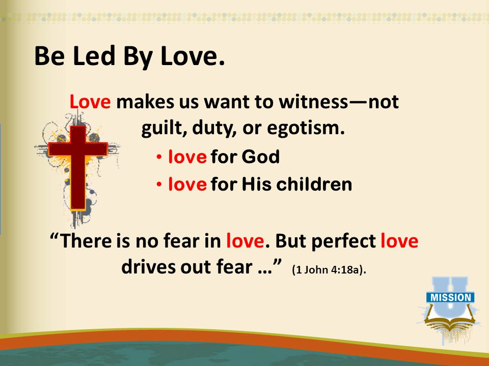 Be Led By Love. Love makes us want to witness—not guilt, duty, or egotism.