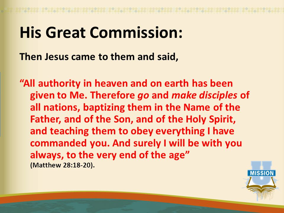 His Great Commission: Then Jesus came to them and said, All authority in heaven and on earth has been given to Me.