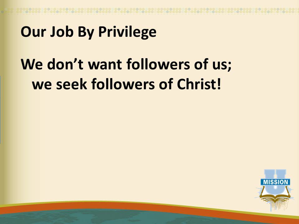 Our Job By Privilege We don't want followers of us; we seek followers of Christ!