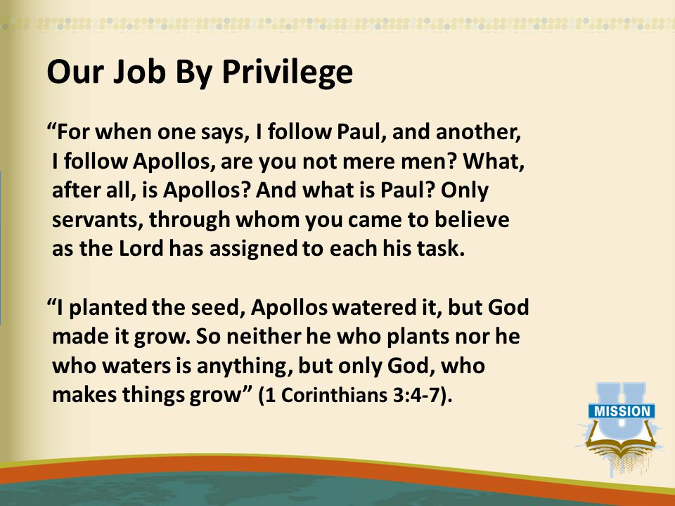 Our Job By Privilege For when one says, I follow Paul, and another, I follow Apollos, are you not mere men.