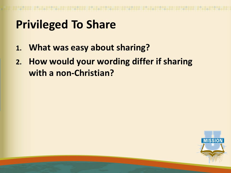 Privileged To Share 1. What was easy about sharing? 2. How would your wording differ if sharing with a non-Christian?