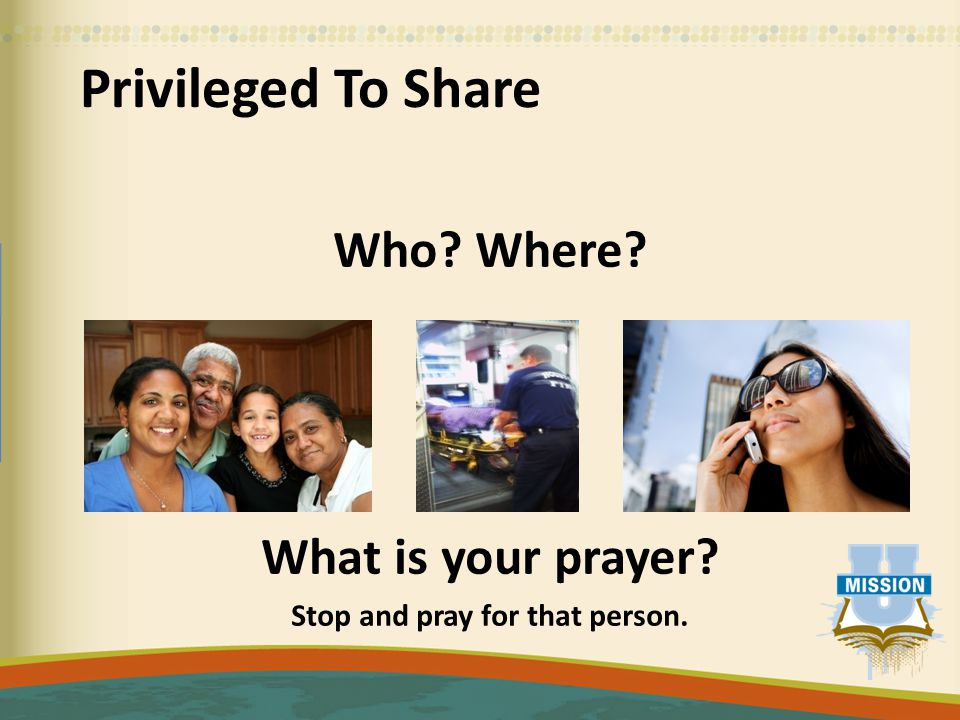 Privileged To Share Who Where What is your prayer Stop and pray for that person.