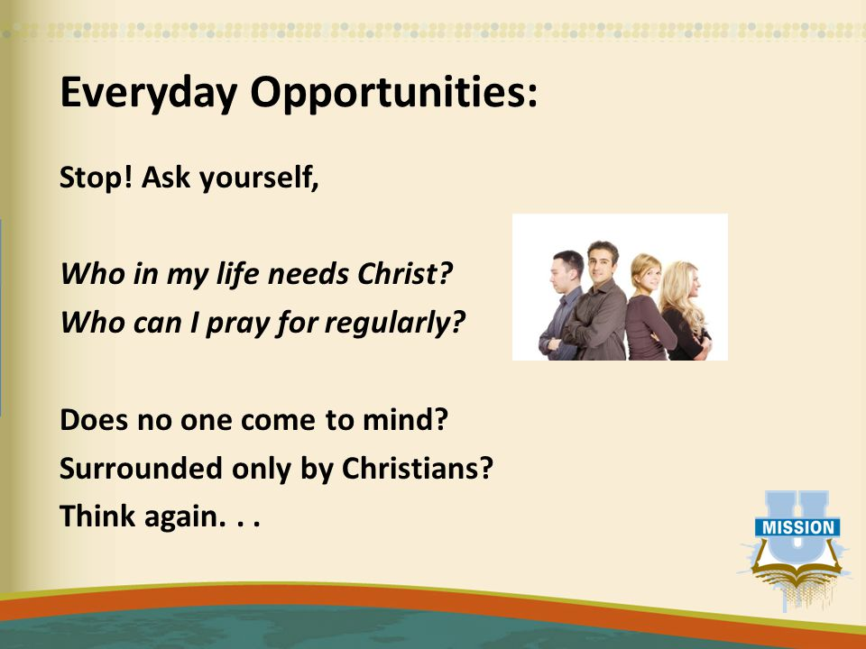 Everyday Opportunities: Stop. Ask yourself, Who in my life needs Christ.