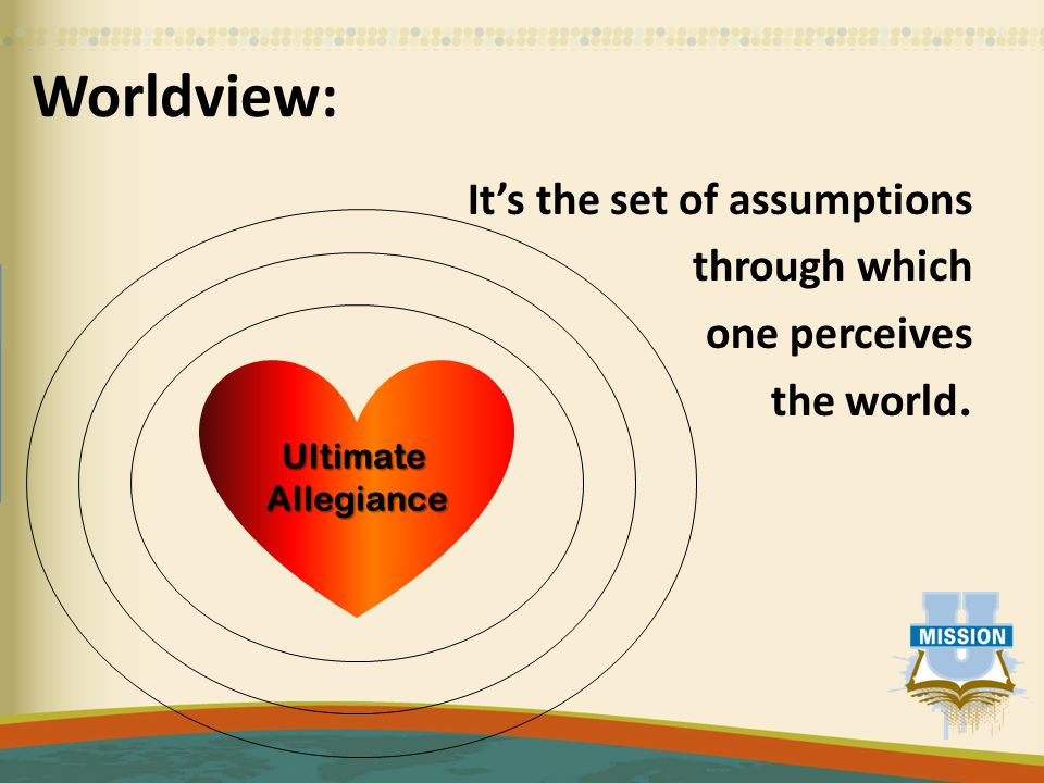 Worldview: It's the set of assumptions through which one perceives the world. UltimateAllegiance