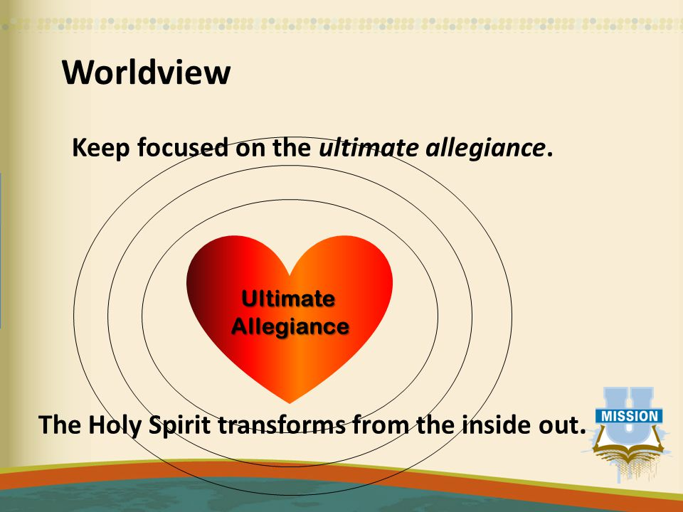 Worldview Keep focused on the ultimate allegiance.