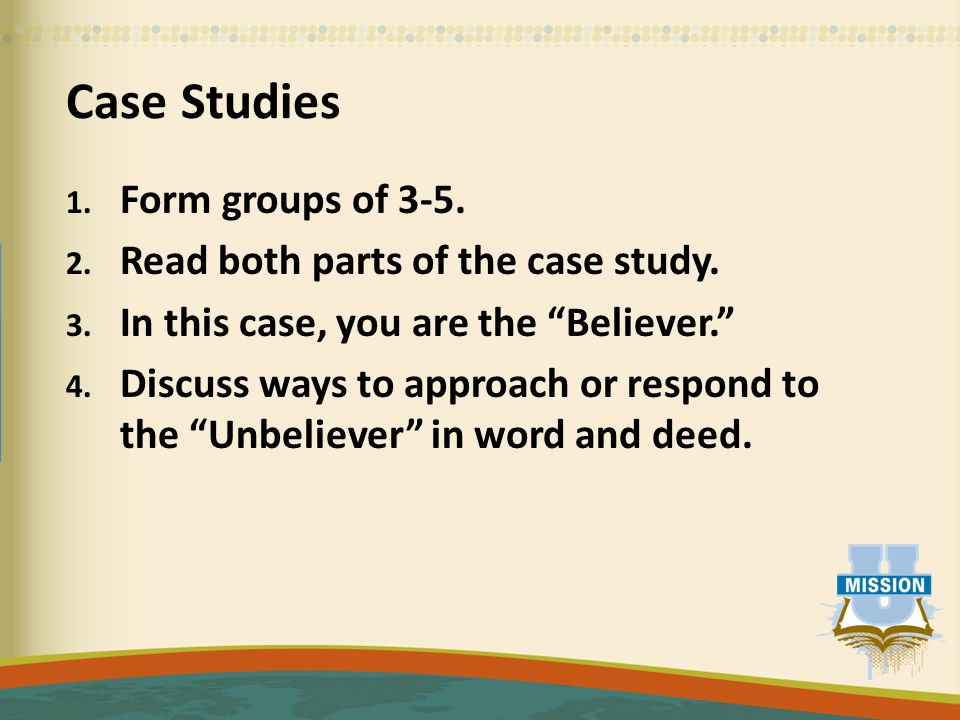 """Case Studies 1. Form groups of 3-5. 2. Read both parts of the case study. 3. In this case, you are the """"Believer."""" 4. Discuss ways to approach or resp"""