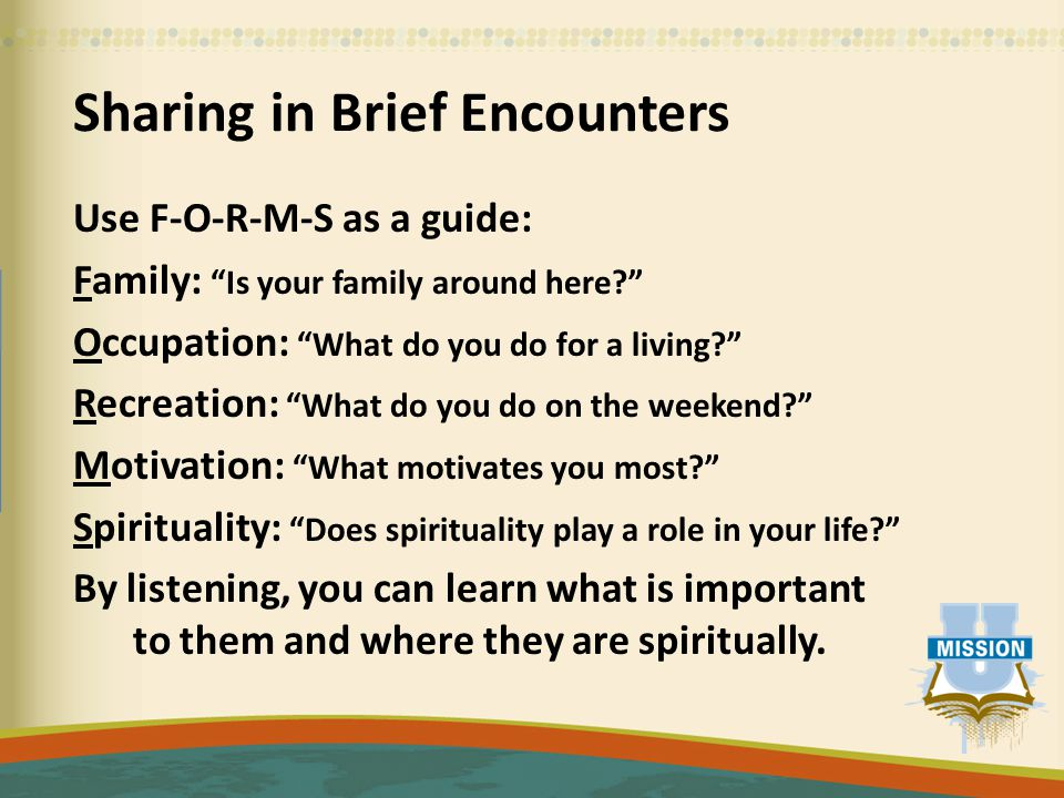 Sharing in Brief Encounters Use F-O-R-M-S as a guide: Family: Is your family around here Occupation: What do you do for a living Recreation: What do you do on the weekend Motivation: What motivates you most Spirituality: Does spirituality play a role in your life By listening, you can learn what is important to them and where they are spiritually.