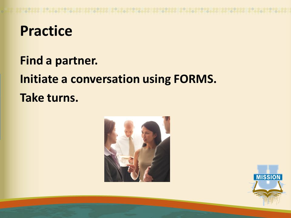 Practice Find a partner. Initiate a conversation using FORMS. Take turns.