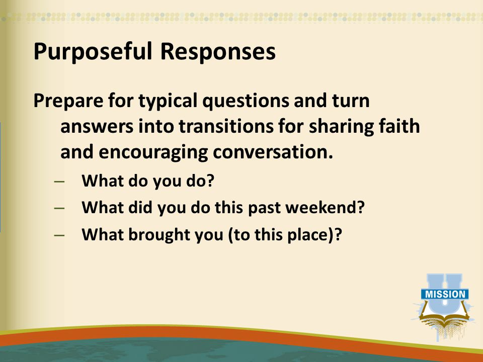 Purposeful Responses Prepare for typical questions and turn answers into transitions for sharing faith and encouraging conversation.