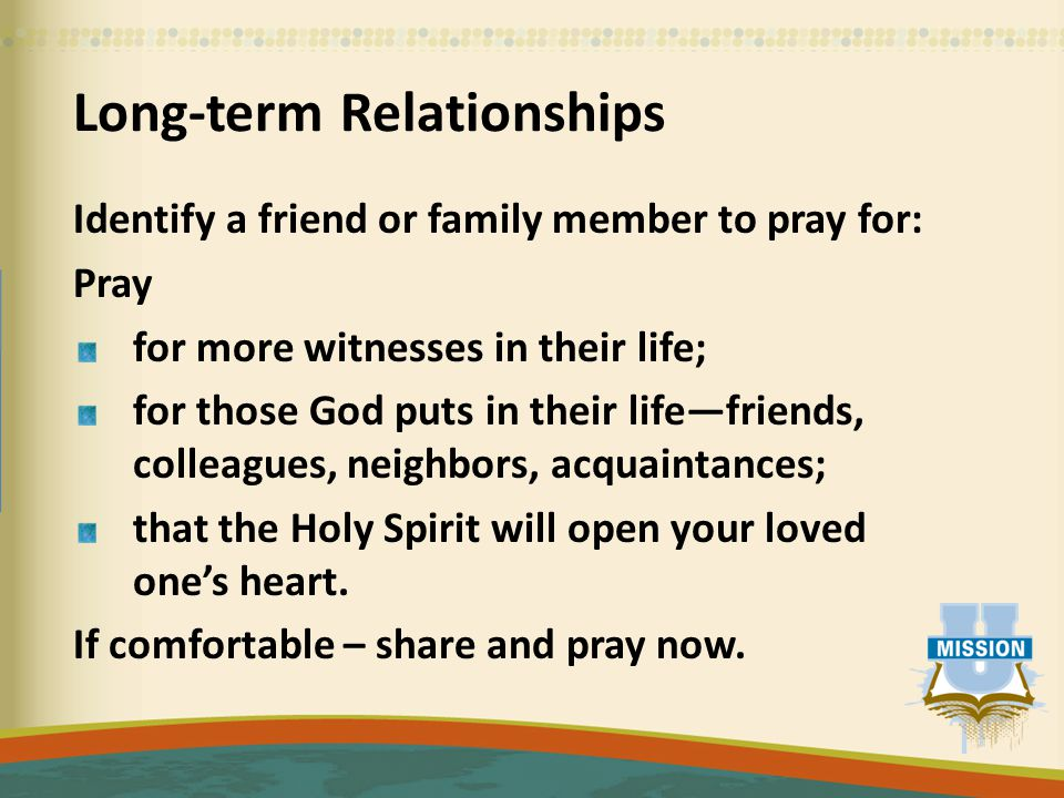 Long-term Relationships Identify a friend or family member to pray for: Pray for more witnesses in their life; for those God puts in their life—friends, colleagues, neighbors, acquaintances; that the Holy Spirit will open your loved one's heart.