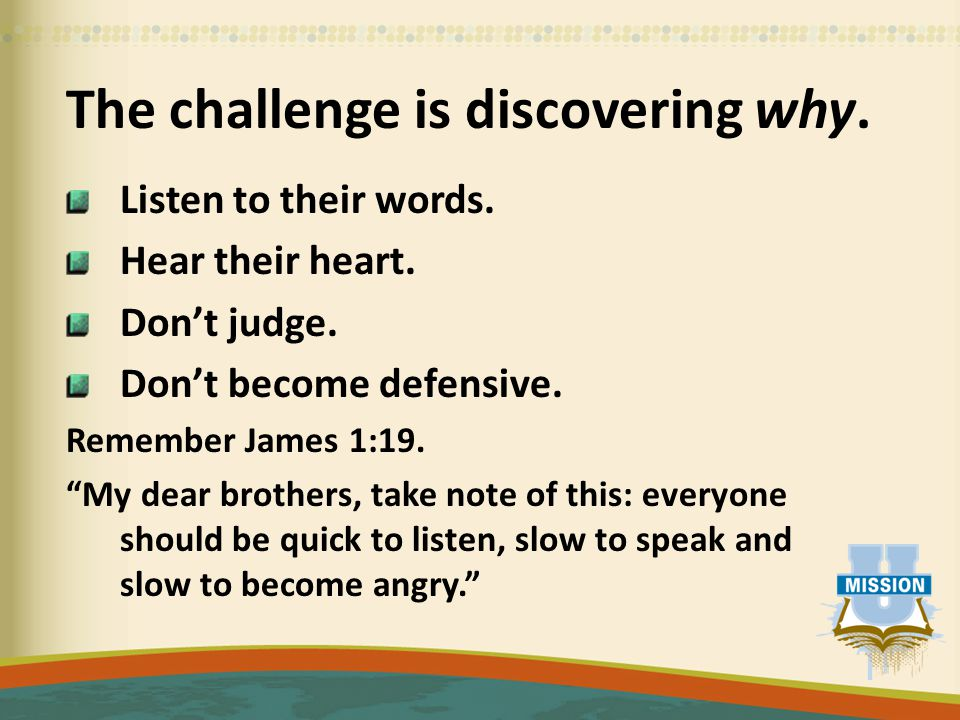 """The challenge is discovering why. Listen to their words. Hear their heart. Don't judge. Don't become defensive. Remember James 1:19. """"My dear brothers"""