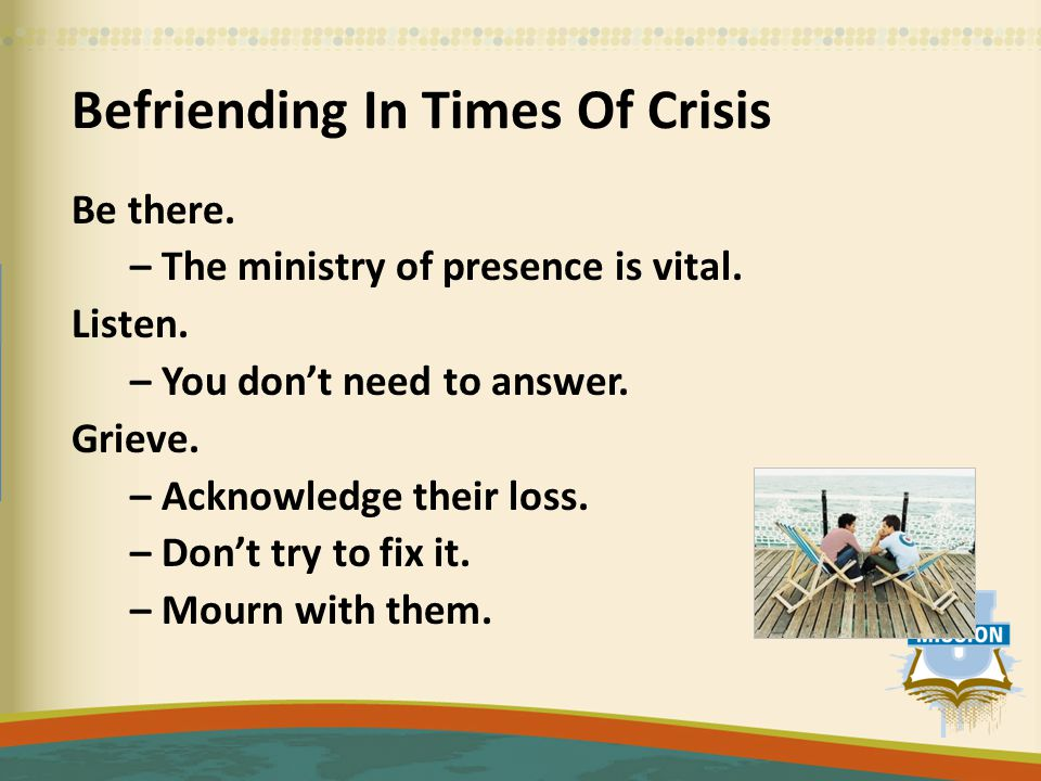 Befriending In Times Of Crisis Be there. – The ministry of presence is vital.