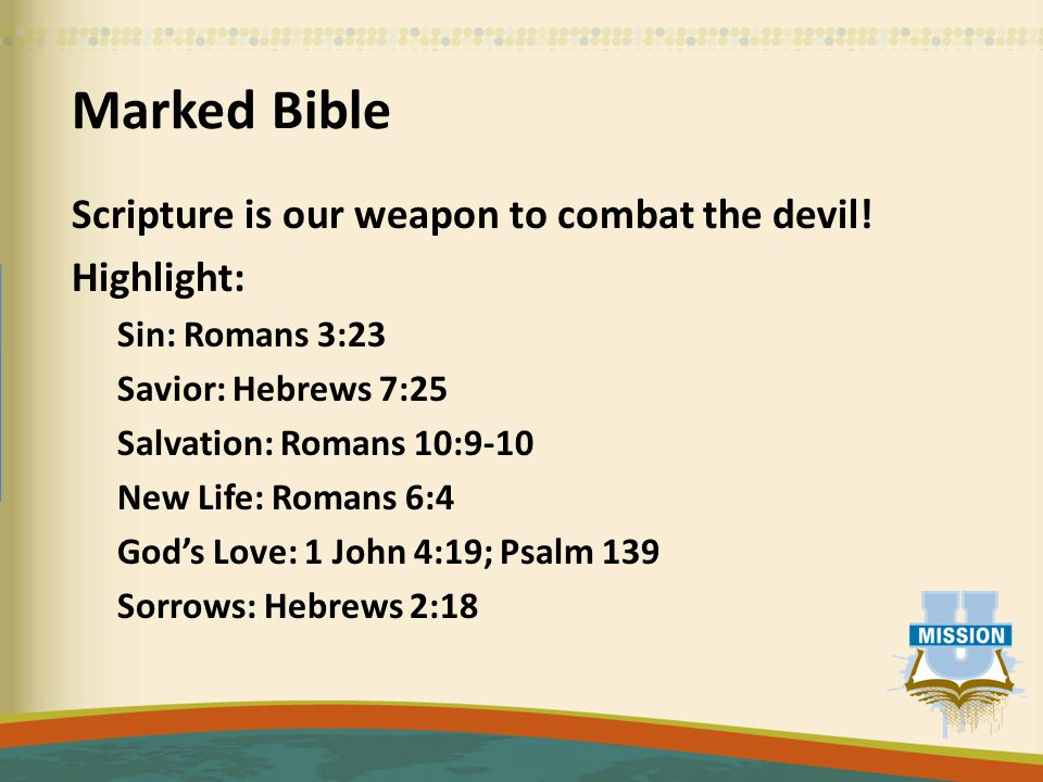 Marked Bible Scripture is our weapon to combat the devil! Highlight: Sin: Romans 3:23 Savior: Hebrews 7:25 Salvation: Romans 10:9-10 New Life: Romans