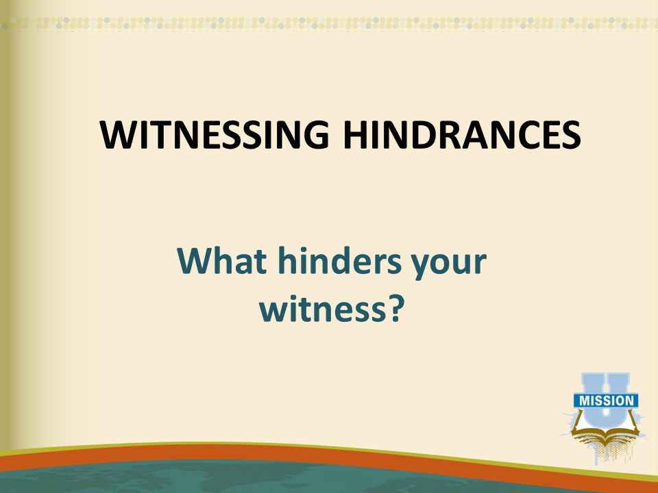 WITNESSING HINDRANCES What hinders your witness