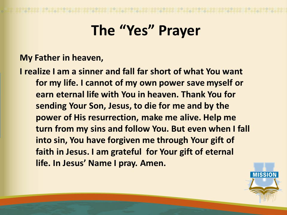 """The """"Yes"""" Prayer My Father in heaven, I realize I am a sinner and fall far short of what You want for my life. I cannot of my own power save myself or"""