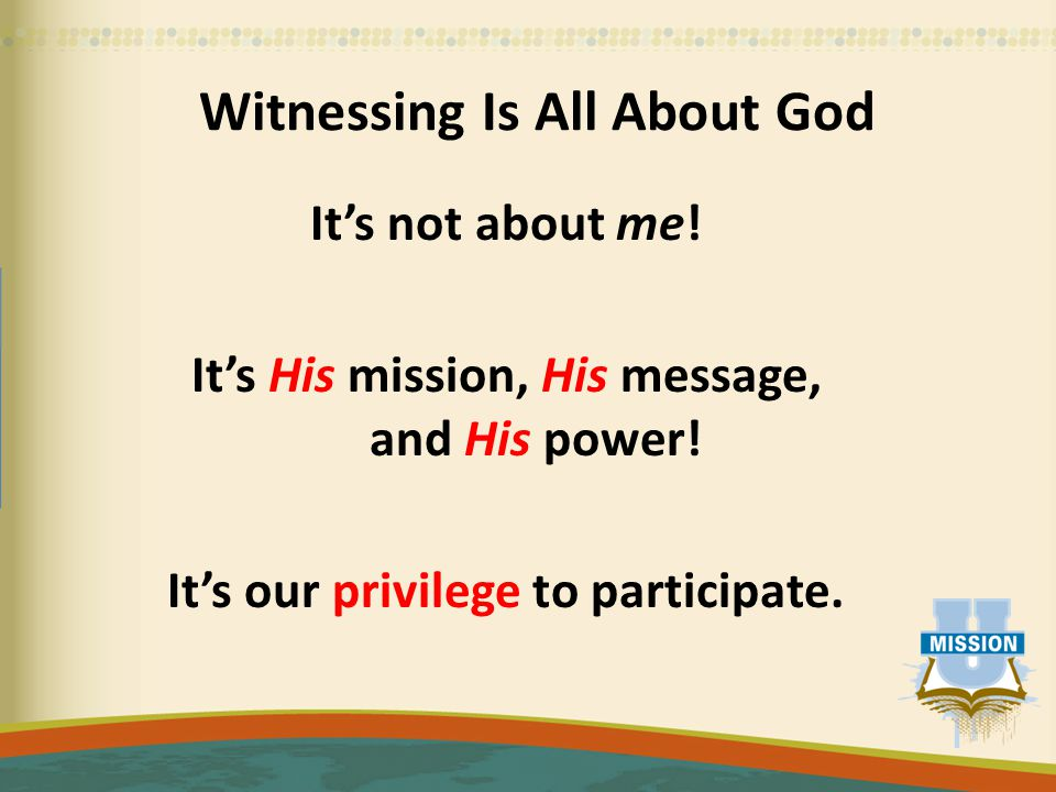 Witnessing Is All About God It's not about me. It's His mission, His message, and His power.