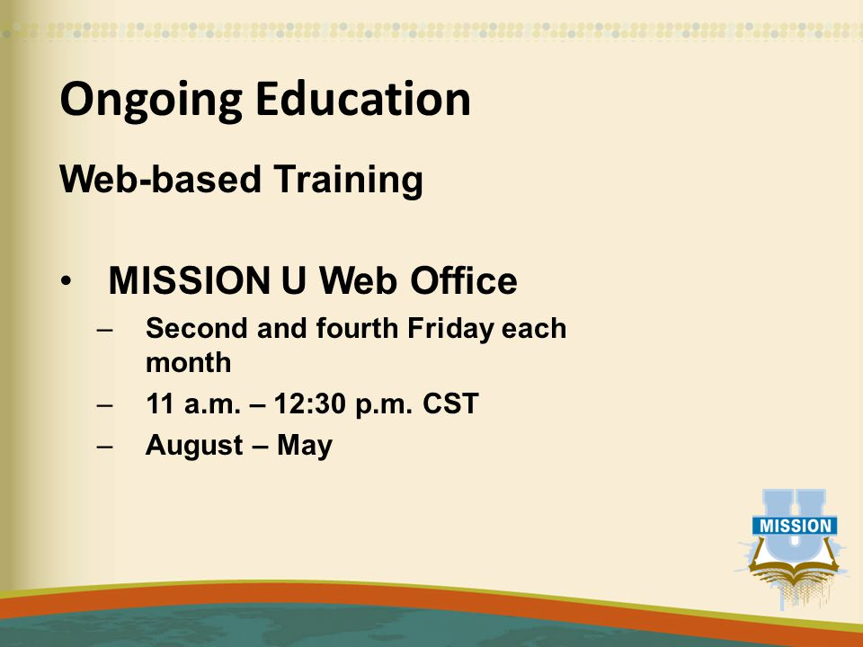 Ongoing Education Web-based Training MISSION U Web Office –Second and fourth Friday each month –11 a.m.