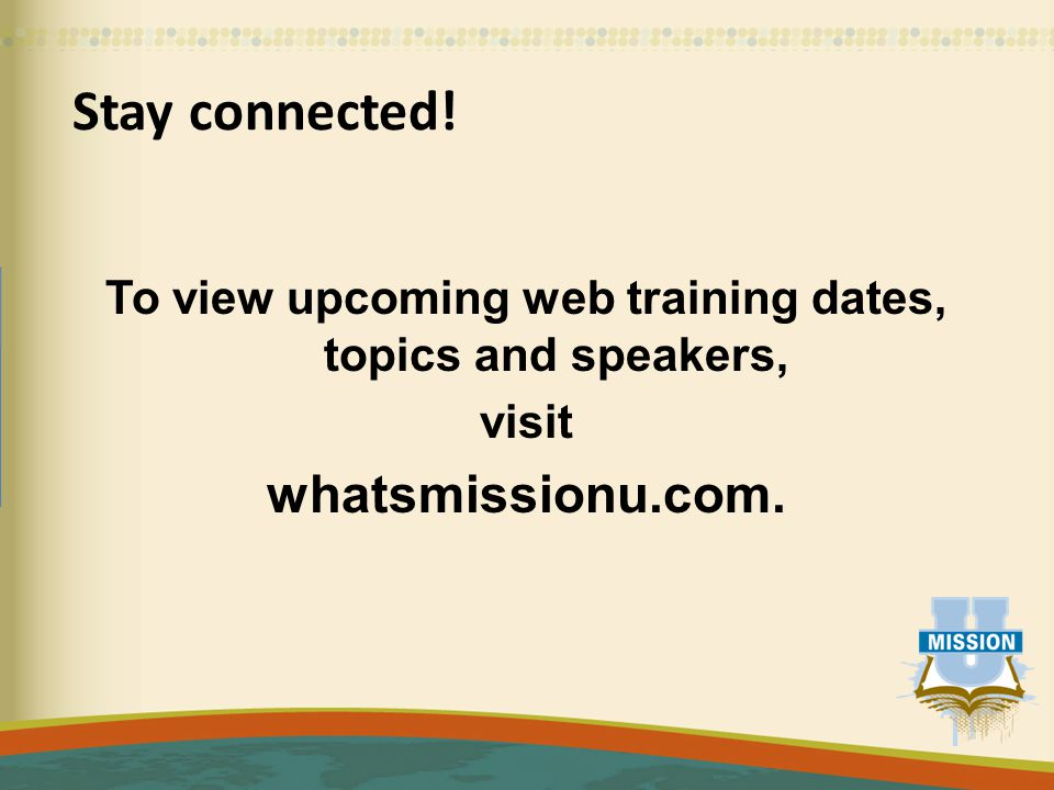 Stay connected! To view upcoming web training dates, topics and speakers, visit whatsmissionu.com.