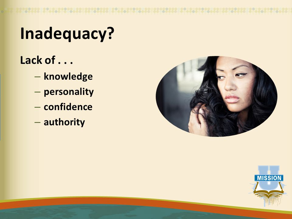 Inadequacy Lack of... – knowledge – personality – confidence – authority