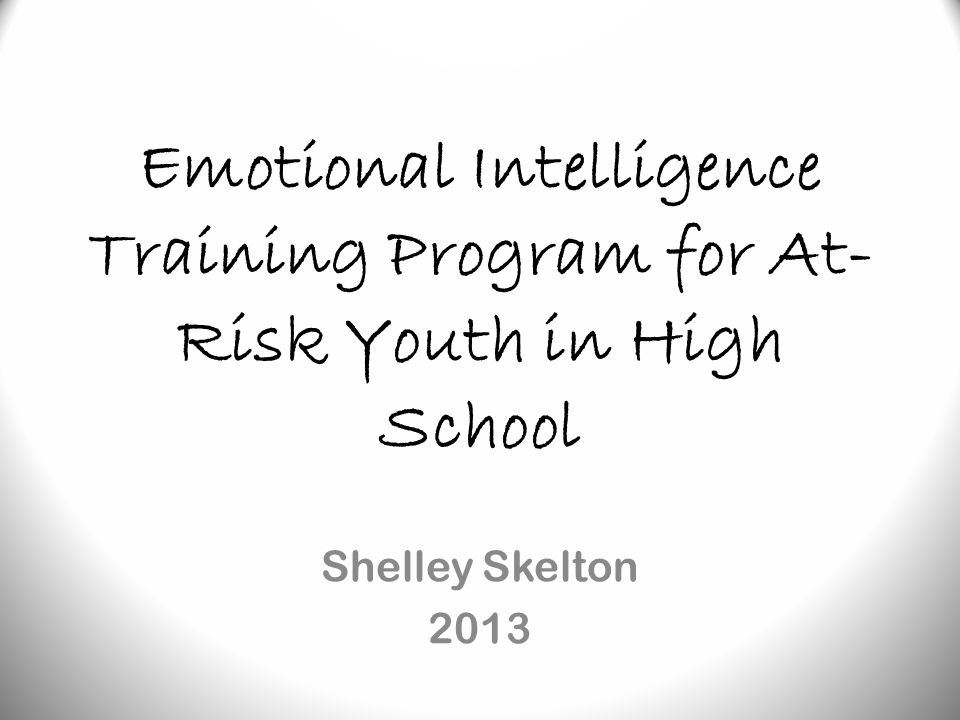 Emotional Intelligence Training Program for At- Risk Youth in High School Shelley Skelton 2013
